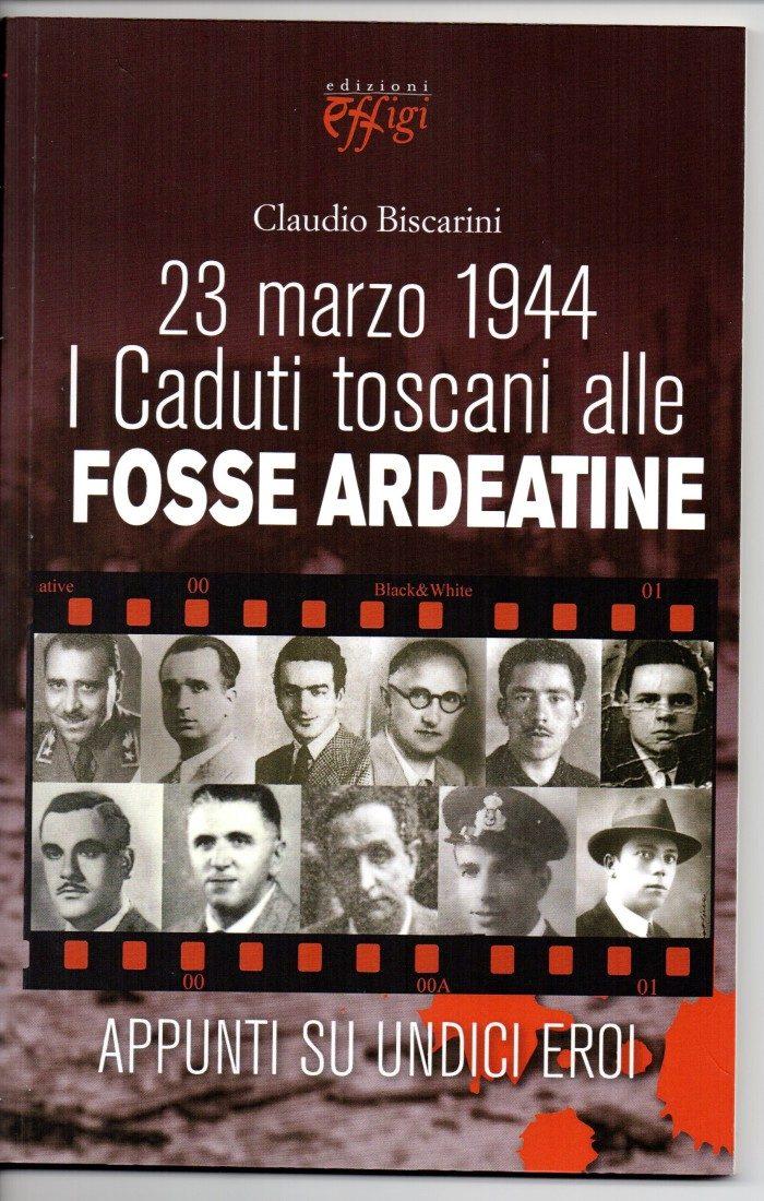 23 Marzo 1944 I Caduti Toscani Alle Fosse Ardeatine – Di Claudio Biscarini